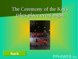 The Ceremony of the Keys takes place every night.