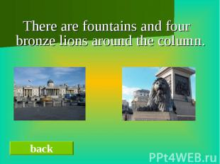 There are fountains and four bronze lions around the column.There are fountains