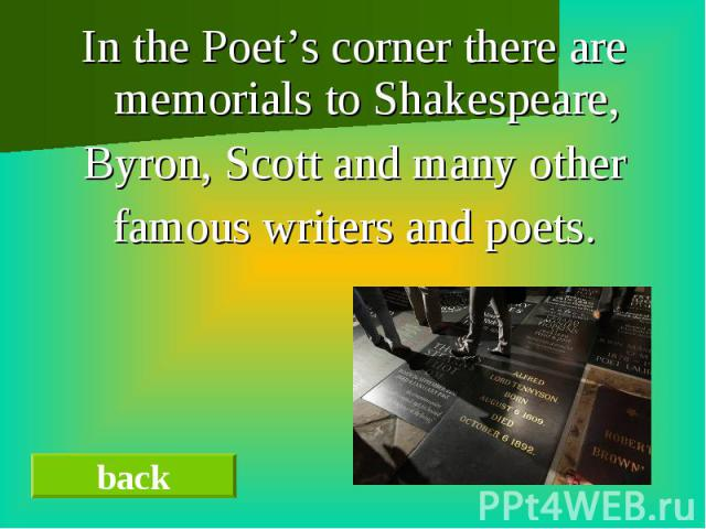 In the Poet's corner there are memorials to Shakespeare,In the Poet's corner there are memorials to Shakespeare,Byron, Scott and many otherfamous writers and poets.