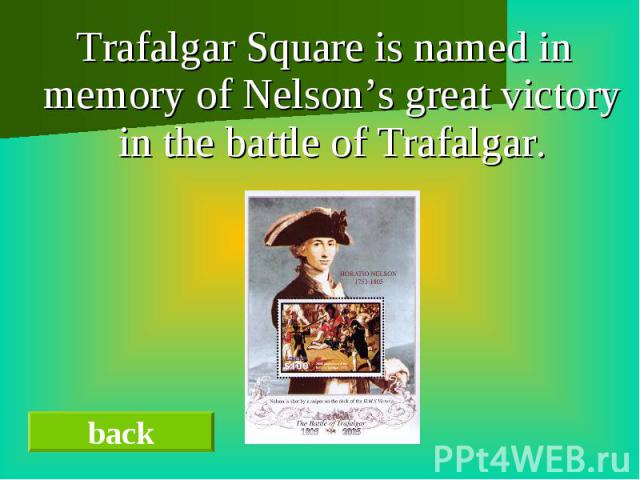 Trafalgar Square is named in memory of Nelson's great victory in the battle of Trafalgar. Trafalgar Square is named in memory of Nelson's great victory in the battle of Trafalgar.