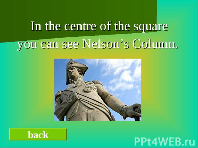In the centre of the squareyou can see Nelson's Column.