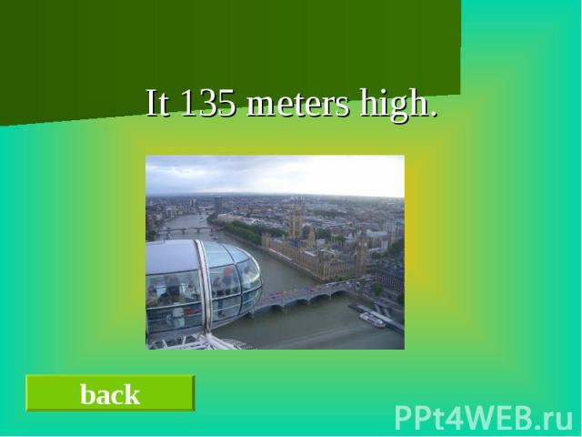It 135 meters high.It 135 meters high.