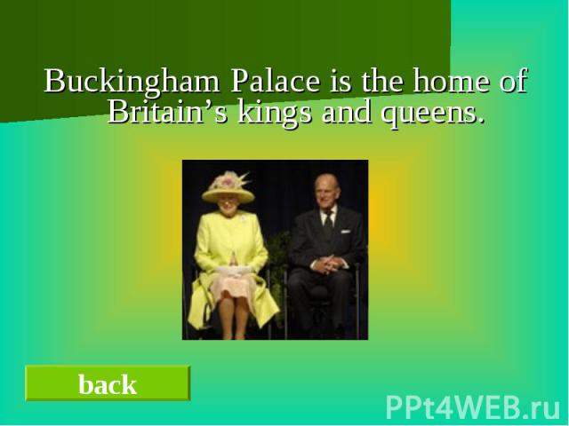 Buckingham Palace is the home of Britain's kings and queens.Buckingham Palace is the home of Britain's kings and queens.