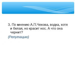 3. По мнению А.П.Чехова, водка, хотя и белая, но красит нос. А что она чернит? (
