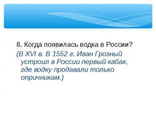8. Когда появилась водка в России? 8. Когда появилась водка в России? (В XVI в.