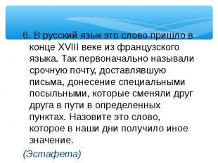 6. В русский язык это слово пришло в конце XVIII веке из французского языка. Так