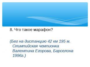 8. Что такое марафон? (Бег на дистанцию 42 км 195 м. Олимпийская чемпионка Вален