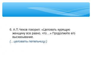 6. А.П.Чехов говорил: «Целовать курящую женщину все равно, что…» Продолжите его