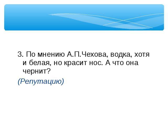 3. По мнению А.П.Чехова, водка, хотя и белая, но красит нос. А что она чернит? (Репутацию)