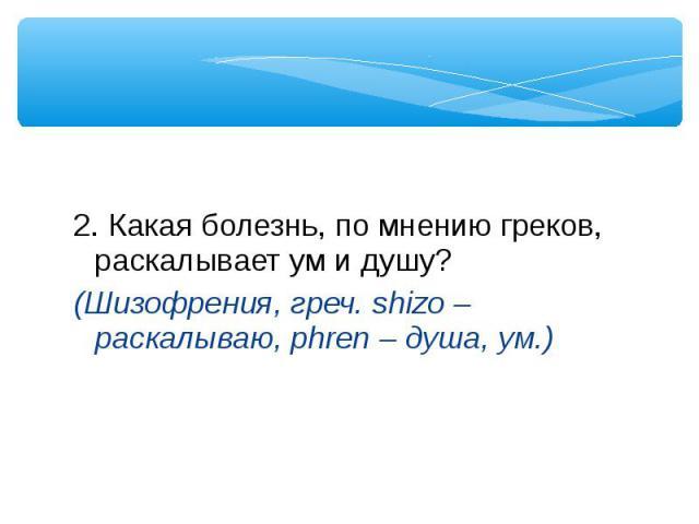 2. Какая болезнь, по мнению греков, раскалывает ум и душу? (Шизофрения, греч. shizo – раскалываю, phren – душа, ум.)