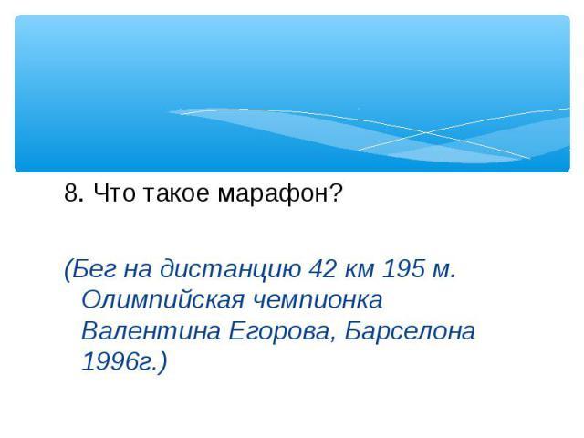 8. Что такое марафон? (Бег на дистанцию 42 км 195 м. Олимпийская чемпионка Валентина Егорова, Барселона 1996г.)