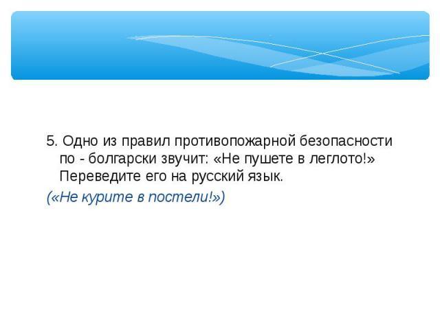 5. Одно из правил противопожарной безопасности по - болгарски звучит: «Не пушете в леглото!» Переведите его на русский язык.