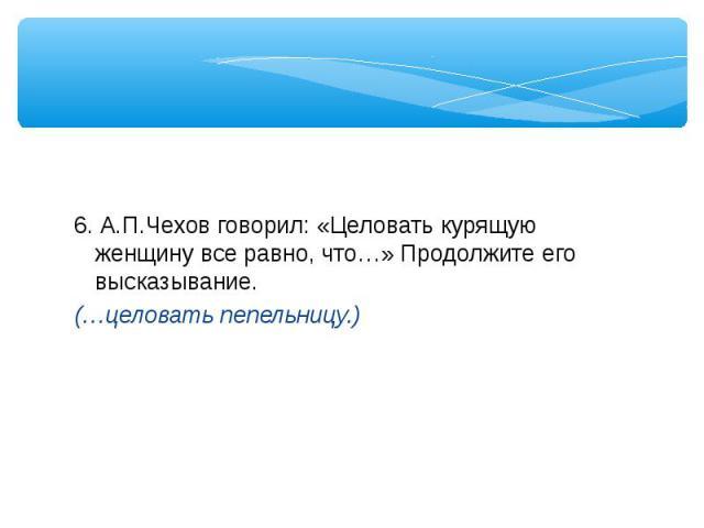 6. А.П.Чехов говорил: «Целовать курящую женщину все равно, что…» Продолжите его высказывание.