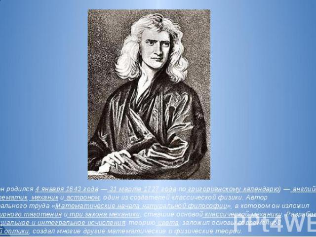 Сам Ньютон родился 4 января 1643 года — 31 марта 1727 года по григорианскому календарю) — английский физик, математик, механик и астроном, один из создателей классической физики. Автор фундаментального труда «Математические начала натуральной филосо…