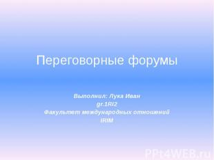Переговорные форумы Выполнил: Лука Иван gr.1RI2 Факультет международных отношени