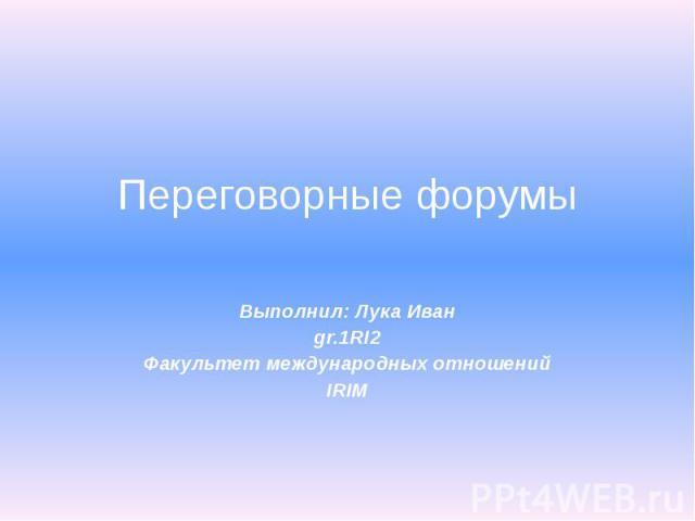 Переговорные форумы Выполнил: Лука Иван gr.1RI2 Факультет международных отношений IRIM