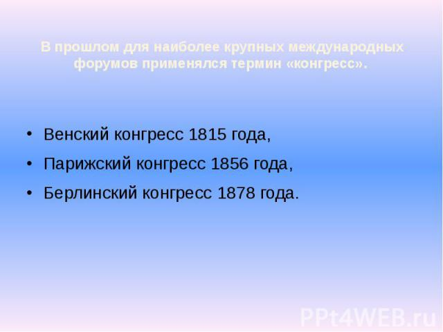 В прошлом для наиболее крупных международных форумов применялся термин «конгресс». Венский конгресс 1815 года, Парижский конгресс 1856 года, Берлинский конгресс 1878 года.