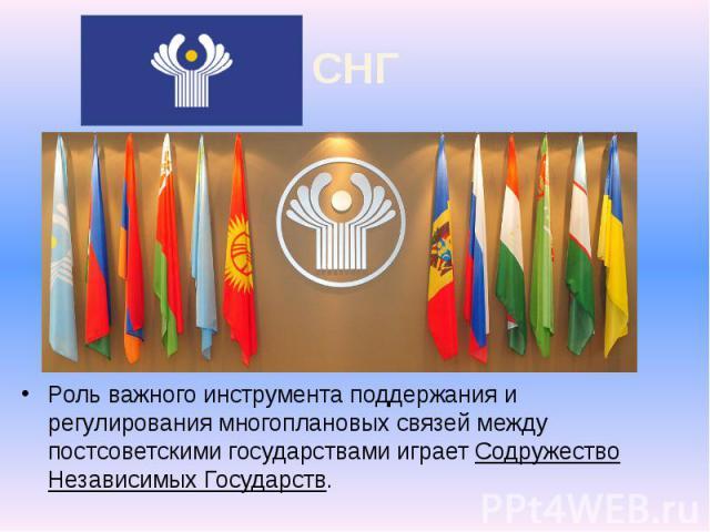 СНГ Роль важного инструмента поддержания и регулирования многоплановых связей между постсоветскими государствами играет Содружество Независимых Государств.