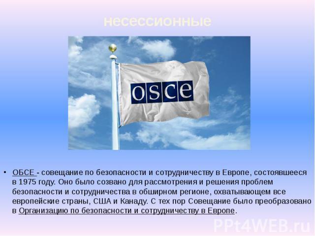 несессионные ОБСЕ - совещание по безопасности и сотрудничеству в Европе, состоявшееся в 1975 году. Оно было созвано для рассмотрения и решения проблем безопасности и сотрудничества в обширном регионе, охватывающем все европейские страны, США и Канад…