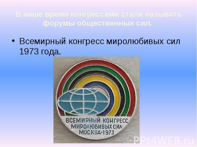 В наше время конгрессами стали называть форумы общественных сил. Всемирный конгресс миролюбивых сил 1973 года.