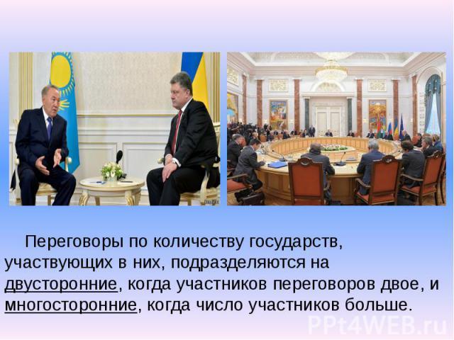 Переговоры по количеству государств, участвующих в них, подразделяются на двусторонние, когда участников переговоров двое, и многосторонние, когда число участников больше. Переговоры по количеству государств, участвующих в них, подразделяются на дву…