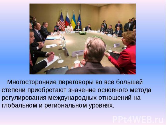 Многосторонние переговоры во все большей степени приобретают значение основного метода регулирования международных отношений на глобальном и региональном уровнях. Многосторонние переговоры во все большей степени приобретают значение основного метода…