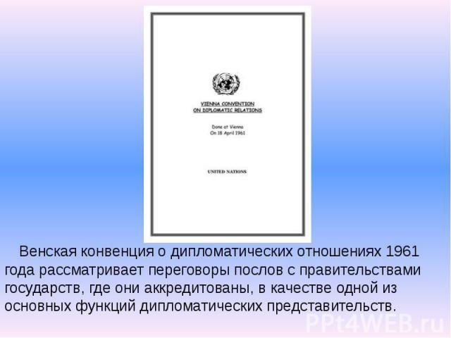 Венская конвенция о дипломатических отношениях 1961 года рассматривает переговоры послов с правительствами государств, где они аккредитованы, в качестве одной из основных функций дипломатических представительств. Венская конвенция о дипломатических …