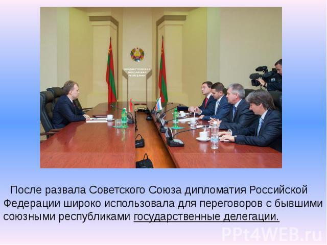 После развала Советского Союза дипломатия Российской Федерации широко использовала для переговоров с бывшими союзными республиками государственные делегации.