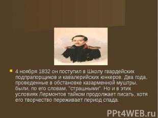 4 ноября 1832 он поступил в Школу гвардейских подпрапорщиков и кавалерийских юнк
