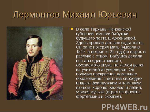 В селе Тарханы Пензенской губернии, имении бабушки будущего поэта Е.Арсеньевой. Здесь прошли детские годы поэта. Он рано потерял мать (умерла в 1817, в возрасте 21 года) и вырос в разлуке с отцом. Бабушка делала все для единственного, обожаемого вну…