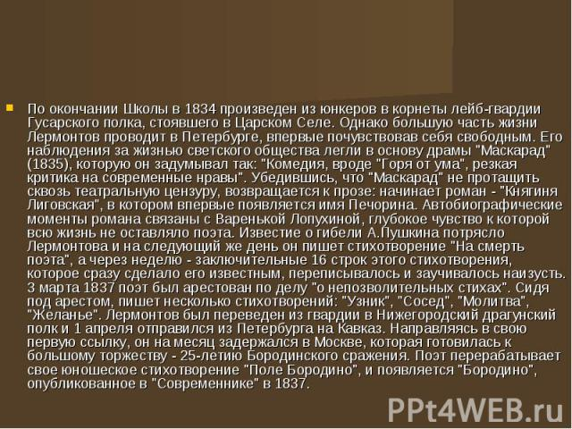 По окончании Школы в 1834 произведен из юнкеров в корнеты лейб-гвардии Гусарского полка, стоявшего в Царском Селе. Однако большую часть жизни Лермонтов проводит в Петербурге, впервые почувствовав себя свободным. Его наблюдения за жизнью светского об…