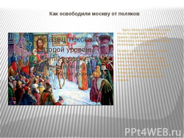 Как освободили москву от поляков Здесь Минин и Пожарский узнали, что на помощь врагу, засевшему в Кремле, пришли войска из Польши. Попытались поляки прорваться через ополченцев, но не смогли. Проявил себя в этой схватке Минин. Он во главе конных вои…