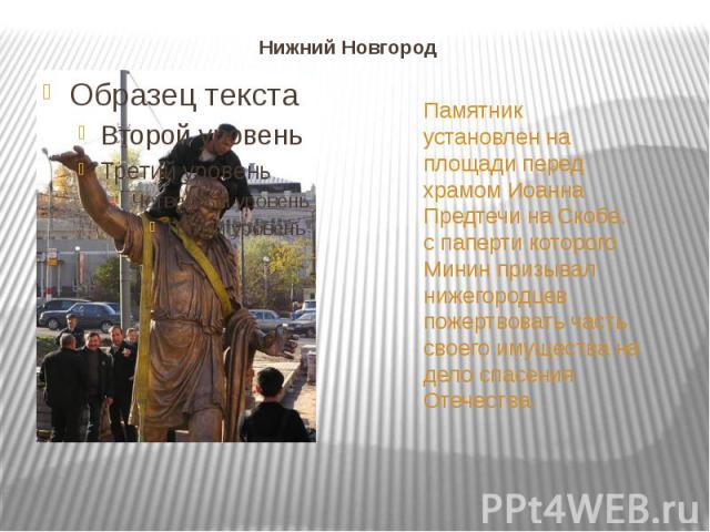 Нижний Новгород Памятник установлен на площади перед храмом Иоанна Предтечи на Скобе, с паперти которого Минин призывал нижегородцев пожертвовать часть своего имущества на дело спасения Отечества.