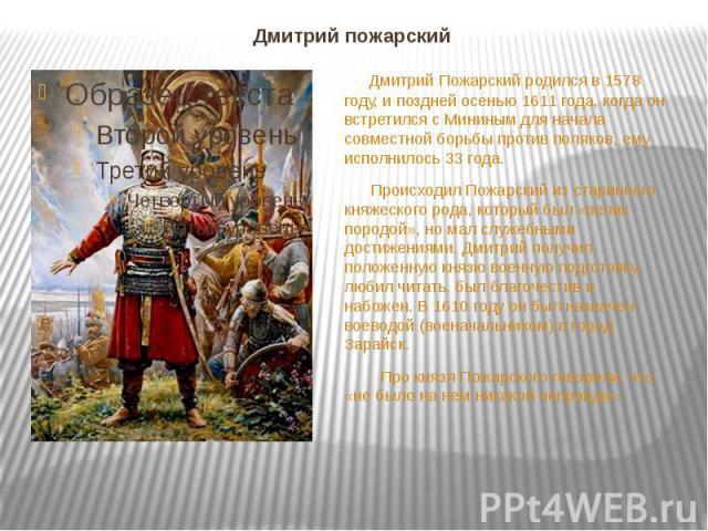 Дмитрий пожарский Дмитрий Пожарский родился в 1578 году, и поздней осенью 1611 года, когда он встретился с Мининым для начала совместной борьбы против поляков, ему исполнилось 33 года. Происходил Пожарский из старинного княжеского рода, который был …