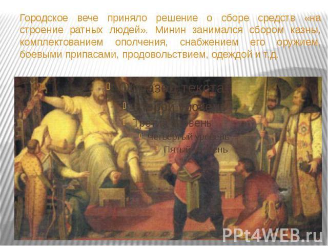 Городское вече приняло решение о сборе средств «на строение ратных людей». Минин занимался сбором казны, комплектованием ополчения, снабжением его оружием, боевыми припасами, продовольствием, одеждой и т.д.