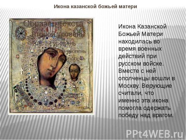 Икона казанской божьей матери Икона Казанской Божьей Матери находилась во время военных действий при русском войске. Вместе с ней ополченцы вошли в Москву. Верующие считали, что именно эта икона помогла одержать победу над врагом.