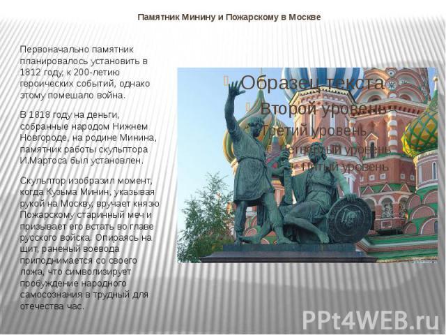 Памятник Минину и Пожарскому в Москве Первоначально памятник планировалось установить в 1812 году, к 200-летию героических событий, однако этому помешало война. В 1818 году на деньги, собранные народом Нижнем Новгороде, на родине Минина, памятник ра…