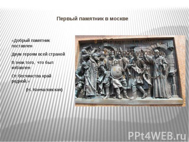 Первый памятник в москве «Добрый памятник поставлен Двум героям всей страной В знак того, что был избавлен От бесчинства край родной.» (Н. Кончаловская)