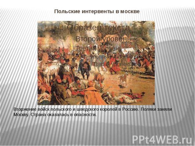 Польские интервенты в москве Вторжение войск польского и шведского королей в Россию. Поляки заняли Москву. Страна оказалась в опасности.