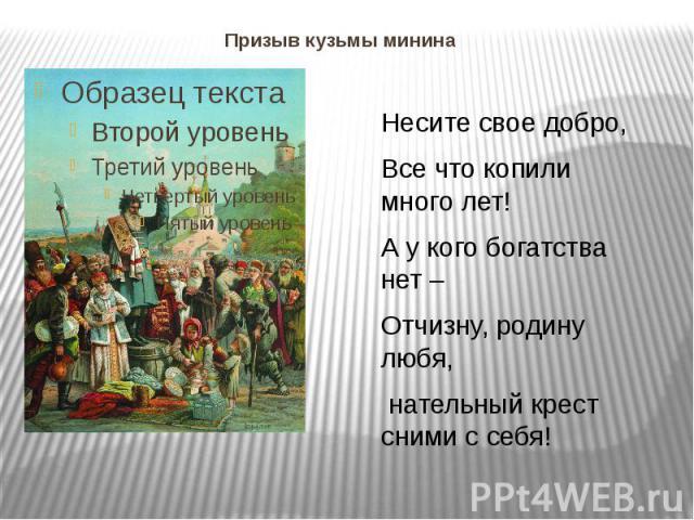 Призыв кузьмы минина Несите свое добро, Все что копили много лет! А у кого богатства нет – Отчизну, родину любя, нательный крест сними с себя!