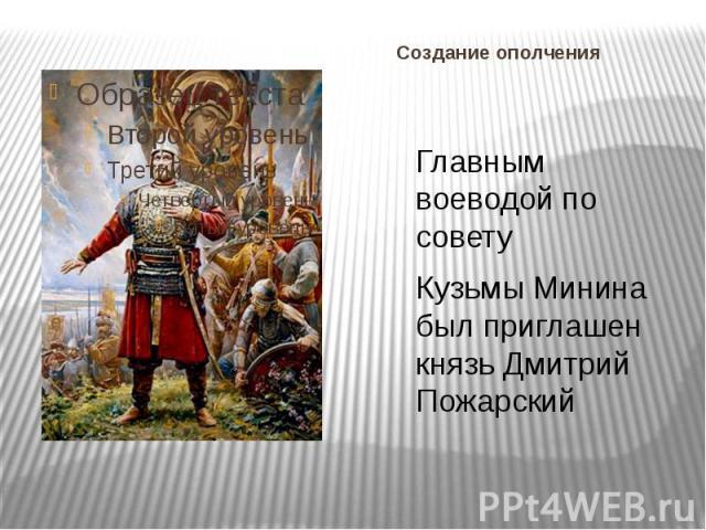 Создание ополчения Главным воеводой по совету Кузьмы Минина был приглашен князь Дмитрий Пожарский