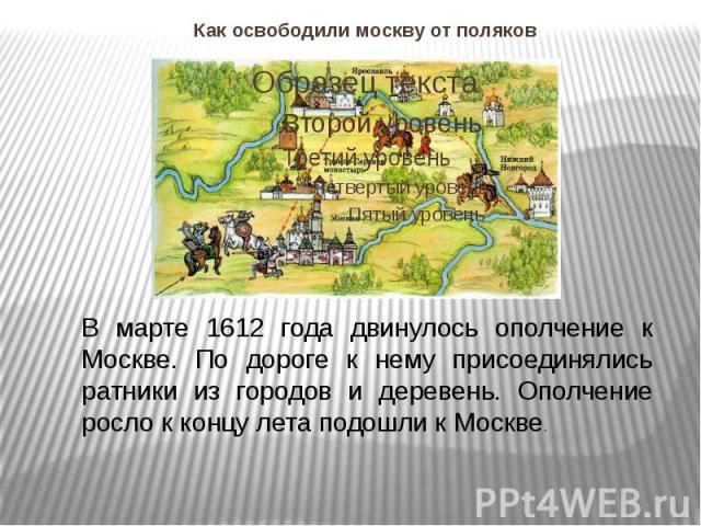 Как освободили москву от поляков В марте 1612 года двинулось ополчение к Москве. По дороге к нему присоединялись ратники из городов и деревень. Ополчение росло к концу лета подошли к Москве.