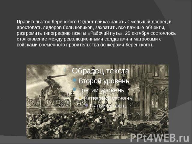 Правительство Керенского Отдает приказ занять Смольный дворец и арестовать лидеров большевиков, захватить все важные объекты, разгромить типографию газеты «Рабочий путь». 25 октября состоялось столкновение между революционными солдатами и матросами …