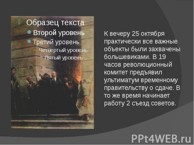К вечеру 25 октября практически все важные объекты были захвачены большевиками. В 19 часов революционный комитет предъявил ультиматум временному правительству о сдаче. В то же время начинает работу 2 съезд советов.