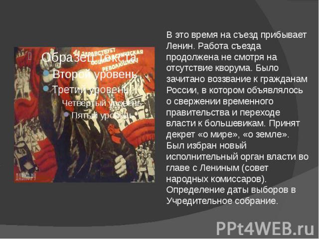В это время на съезд прибывает Ленин. Работа съезда продолжена не смотря на отсутствие кворума. Было зачитано воззвание к гражданам России, в котором объявлялось о свержении временного правительства и переходе власти к большевикам. Принят декрет «о …