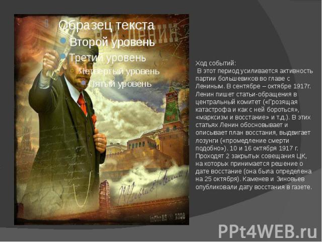 Ход событий: В этот период усиливается активность партии большевиков во главе с Лениным. В сентябре – октябре 1917г. Ленин пишет статьи-обращения в центральный комитет («Грозящая катастрофа и как с ней бороться», «марксизм и восстание» и т.д.). В эт…