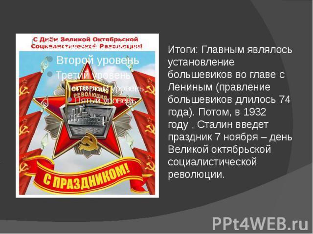 Итоги: Главным являлось установление большевиков во главе с Лениным (правление большевиков длилось 74 года). Потом, в 1932 году , Сталин введет праздник 7 ноября – день Великой октябрьской социалистической революции.