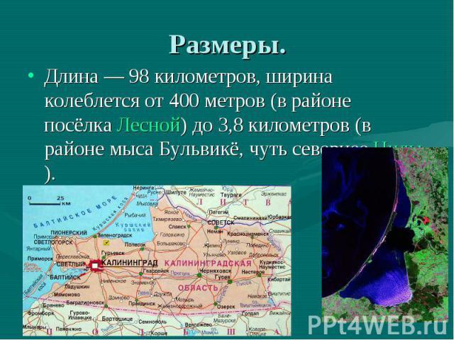 Размеры. Длина— 98 километров, ширина колеблется от 400 метров (в районе посёлкаЛесной) до 3,8 километров (в районе мыса Бульвикё, чуть севернееНиды).