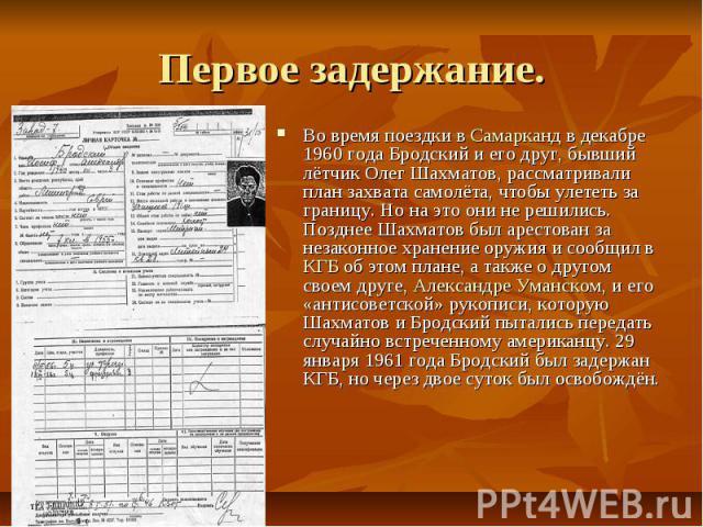 Первое задержание. Во время поездки вСамаркандв декабре 1960 года Бродский и его друг, бывший лётчик Олег Шахматов, рассматривали план захвата самолёта, чтобы улететь за границу. Но на это они не решились. Позднее Шахматов был арестован …