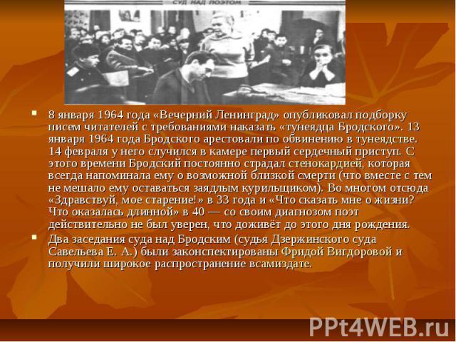 8 января 1964 года «Вечерний Ленинград» опубликовал подборку писем читателей с требованиями наказать «тунеядца Бродского». 13 января 1964 года Бродского арестовали по обвинению втунеядстве. 14 февраля у него случился в камере первый сердечный …